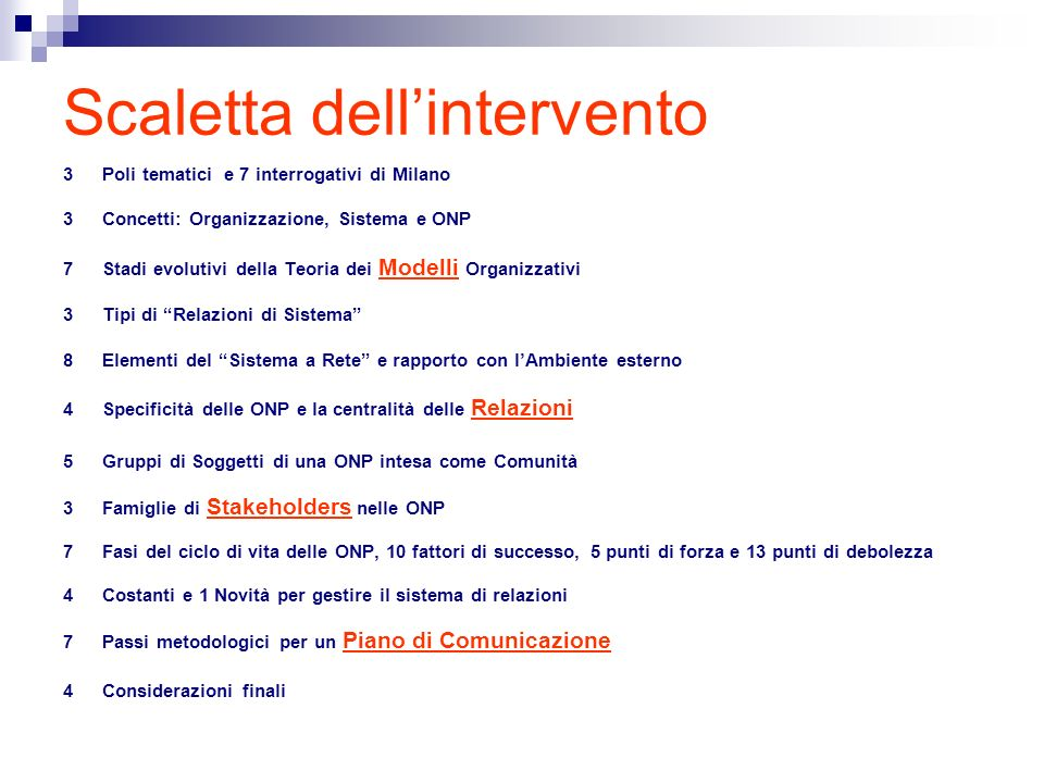 Scaletta dellintervento 3Poli tematici e 7 interrogativi di Milano 3 Concetti: Organizzazione, Sistema e ONP 7 Stadi evolutivi della Teoria dei Modelli Organizzativi 3 Tipi di Relazioni di Sistema 8 Elementi del Sistema a Rete e rapporto con lAmbiente esterno 4 Specificità delle ONP e la centralità delle Relazioni 5 Gruppi di Soggetti di una ONP intesa come Comunità 3 Famiglie di Stakeholders nelle ONP 7 Fasi del ciclo di vita delle ONP, 10 fattori di successo, 5 punti di forza e 13 punti di debolezza 4 Costanti e 1 Novità per gestire il sistema di relazioni 7 Passi metodologici per un Piano di Comunicazione 4 Considerazioni finali