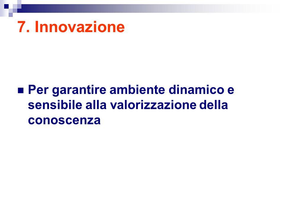 7. Innovazione Per garantire ambiente dinamico e sensibile alla valorizzazione della conoscenza