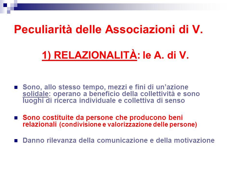 Peculiarità delle Associazioni di V. 1) RELAZIONALITÀ: le A. di V. Sono, allo stesso tempo, mezzi e fini di unazione solidale: operano a beneficio del