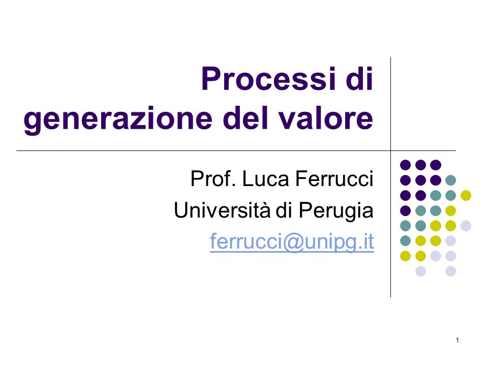 1 Processi di generazione del valore Prof. Luca Ferrucci Università di Perugia ferrucci@unipg.it