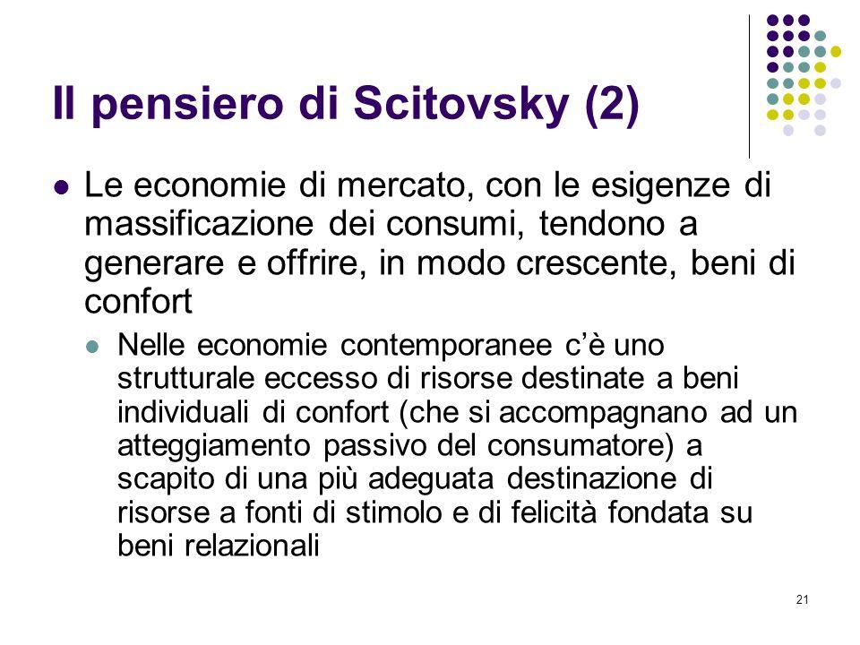 21 Il pensiero di Scitovsky (2) Le economie di mercato, con le esigenze di massificazione dei consumi, tendono a generare e offrire, in modo crescente, beni di confort Nelle economie contemporanee cè uno strutturale eccesso di risorse destinate a beni individuali di confort (che si accompagnano ad un atteggiamento passivo del consumatore) a scapito di una più adeguata destinazione di risorse a fonti di stimolo e di felicità fondata su beni relazionali