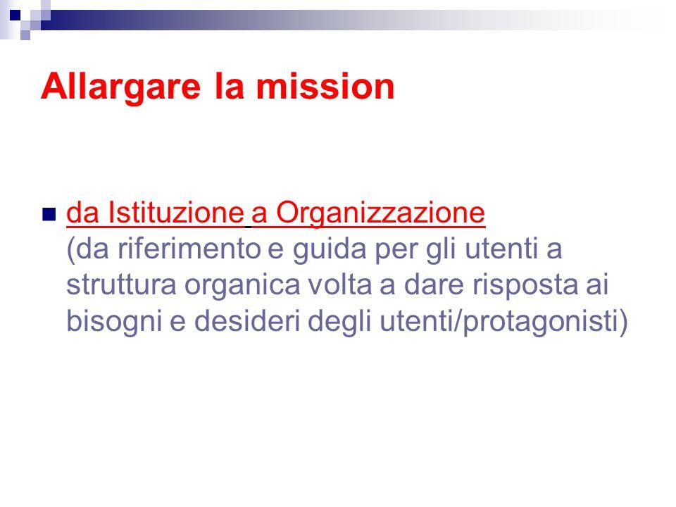 Allargare la mission da Istituzione a Organizzazione (da riferimento e guida per gli utenti a struttura organica volta a dare risposta ai bisogni e desideri degli utenti/protagonisti)