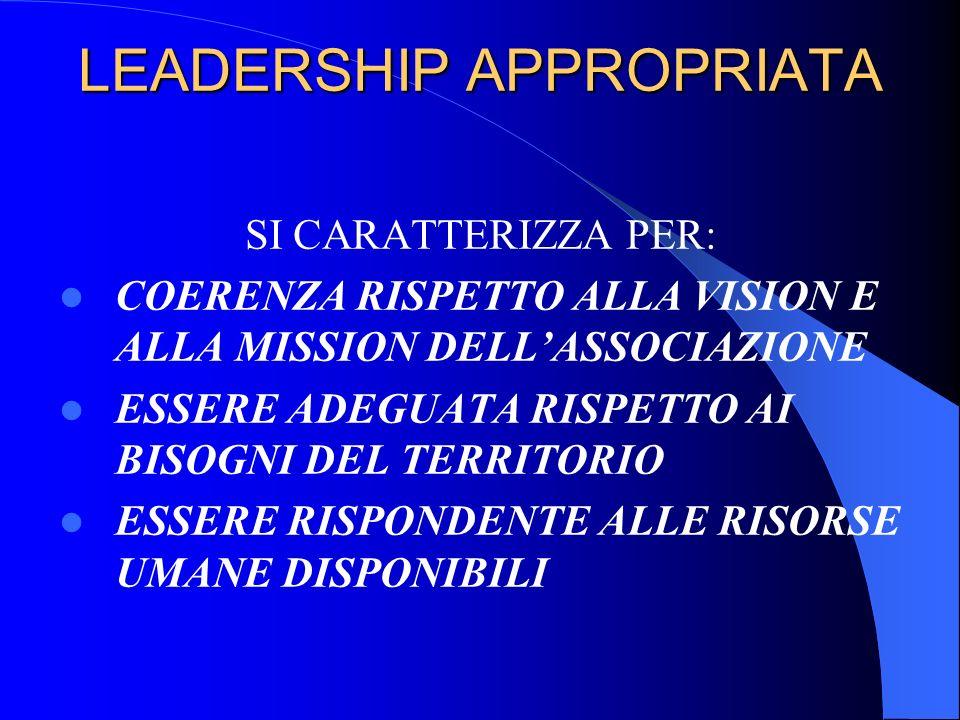 LEADERSHIP APPROPRIATA SI CARATTERIZZA PER: COERENZA RISPETTO ALLA VISION E ALLA MISSION DELLASSOCIAZIONE ESSERE ADEGUATA RISPETTO AI BISOGNI DEL TERR