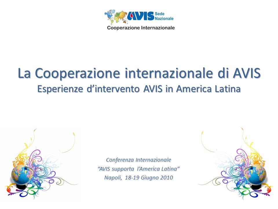 La Cooperazione internazionale di AVIS Esperienze dintervento AVIS in America Latina Conferenza Internazionale AVIS supporta lAmerica Latina Napoli, 18-19 Giugno 2010