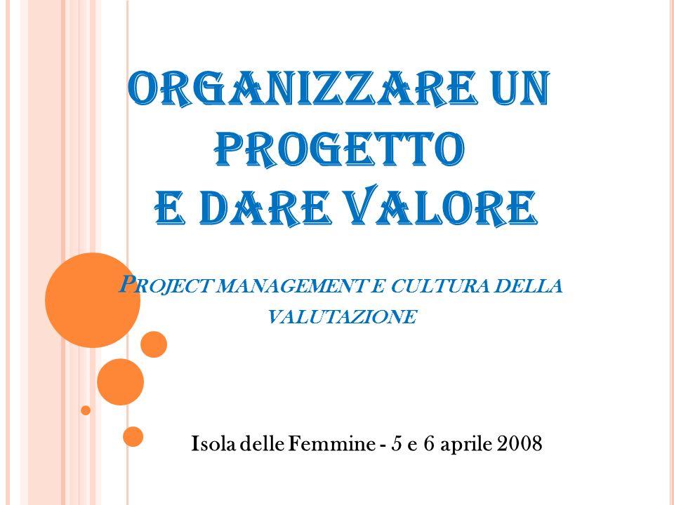 ORGANIZZARE UN PROGETTO E DARE VALORE P ROJECT MANAGEMENT E CULTURA DELLA VALUTAZIONE Isola delle Femmine - 5 e 6 aprile 2008