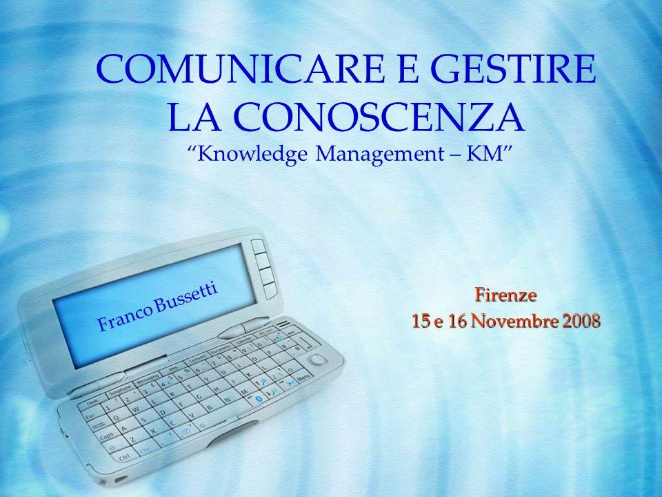 COMUNICARE E GESTIRE LA CONOSCENZA Firenze 15 e 16 Novembre 2008 Knowledge Management – KM Franco Bussetti