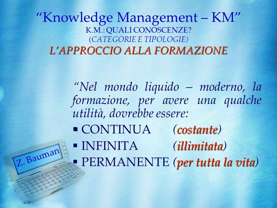 LAPPROCCIO ALLA FORMAZIONE Knowledge Management – KM K.M.: QUALI CONOSCENZE? (CATEGORIE E TIPOLOGIE) LAPPROCCIO ALLA FORMAZIONE Z. Bauman Nel mondo li