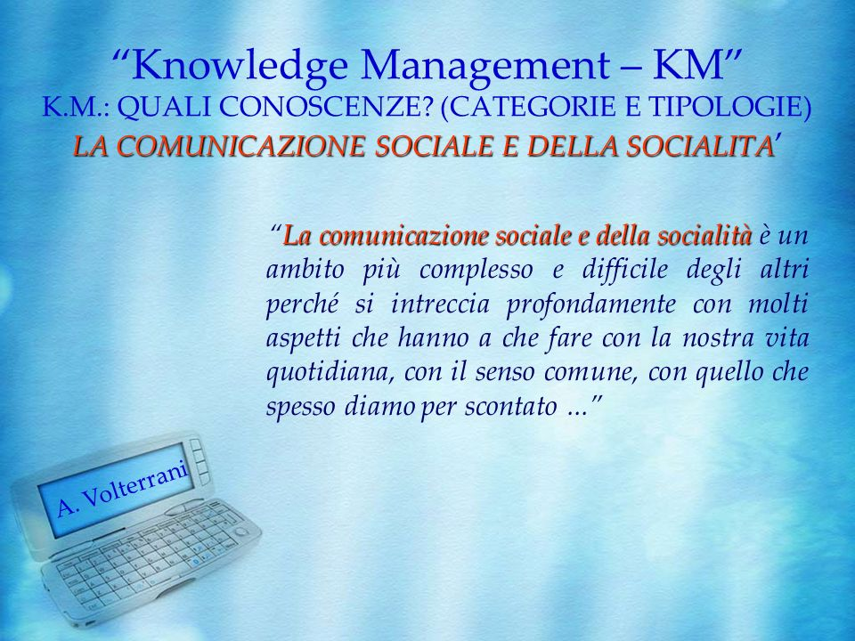 A. Volterrani LA COMUNICAZIONE SOCIALE E DELLA SOCIALITA Knowledge Management – KM K.M.: QUALI CONOSCENZE? (CATEGORIE E TIPOLOGIE) LA COMUNICAZIONE SO