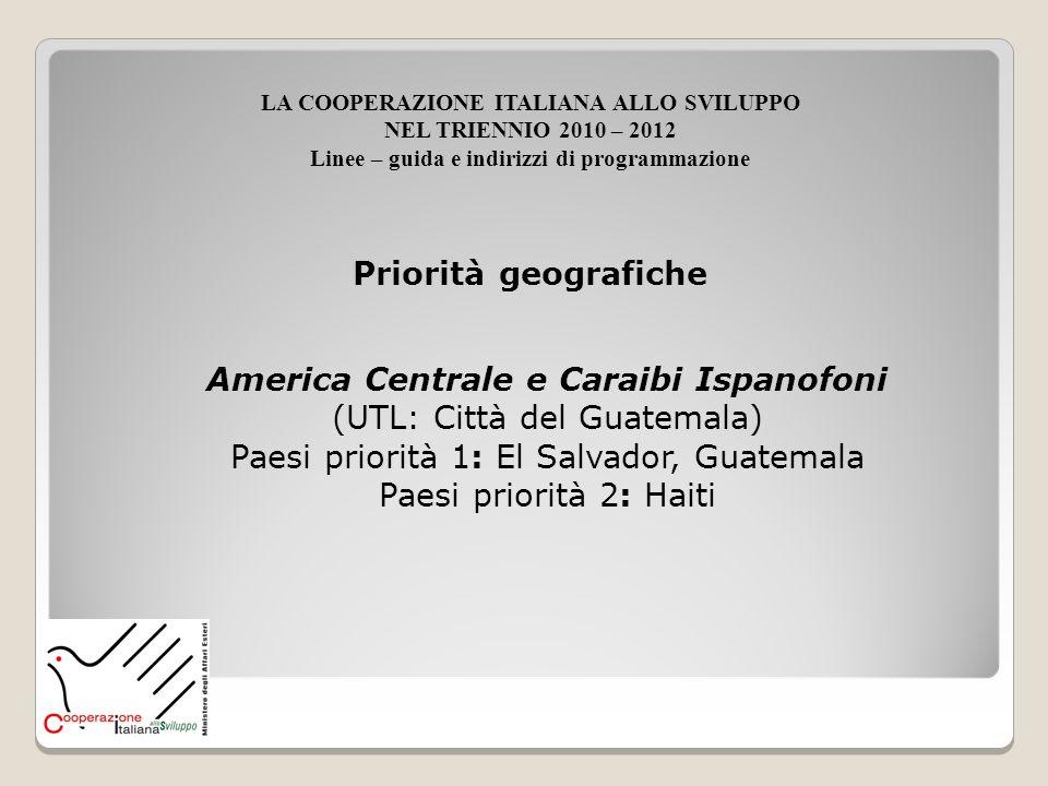 America Centrale e Caraibi Ispanofoni (UTL: Città del Guatemala) Paesi priorità 1: El Salvador, Guatemala Paesi priorità 2: Haiti Priorità geografiche