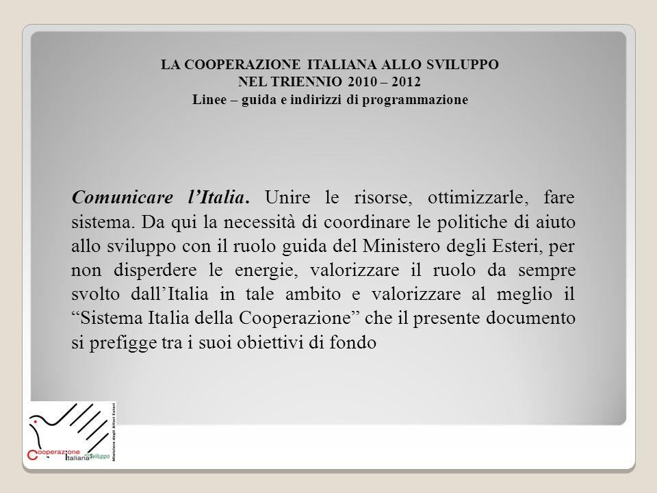 LA COOPERAZIONE ITALIANA ALLO SVILUPPO NEL TRIENNIO 2010 – 2012 Linee – guida e indirizzi di programmazione Comunicare lItalia. Unire le risorse, otti