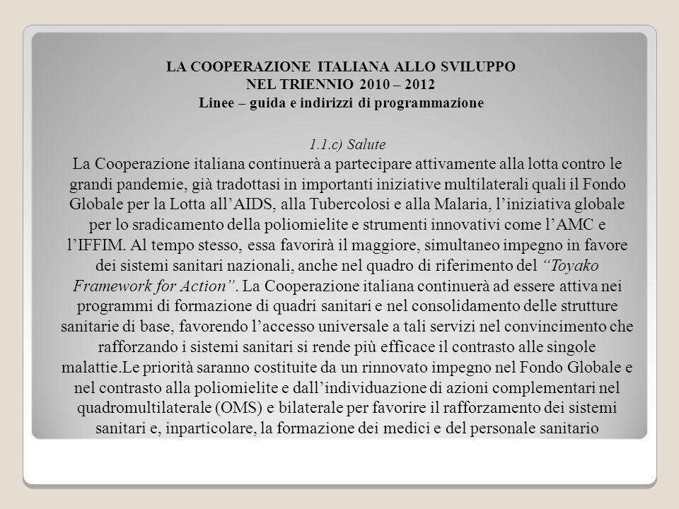 LA COOPERAZIONE ITALIANA ALLO SVILUPPO NEL TRIENNIO 2010 – 2012 Linee – guida e indirizzi di programmazione 1.1.c) Salute La Cooperazione italiana con
