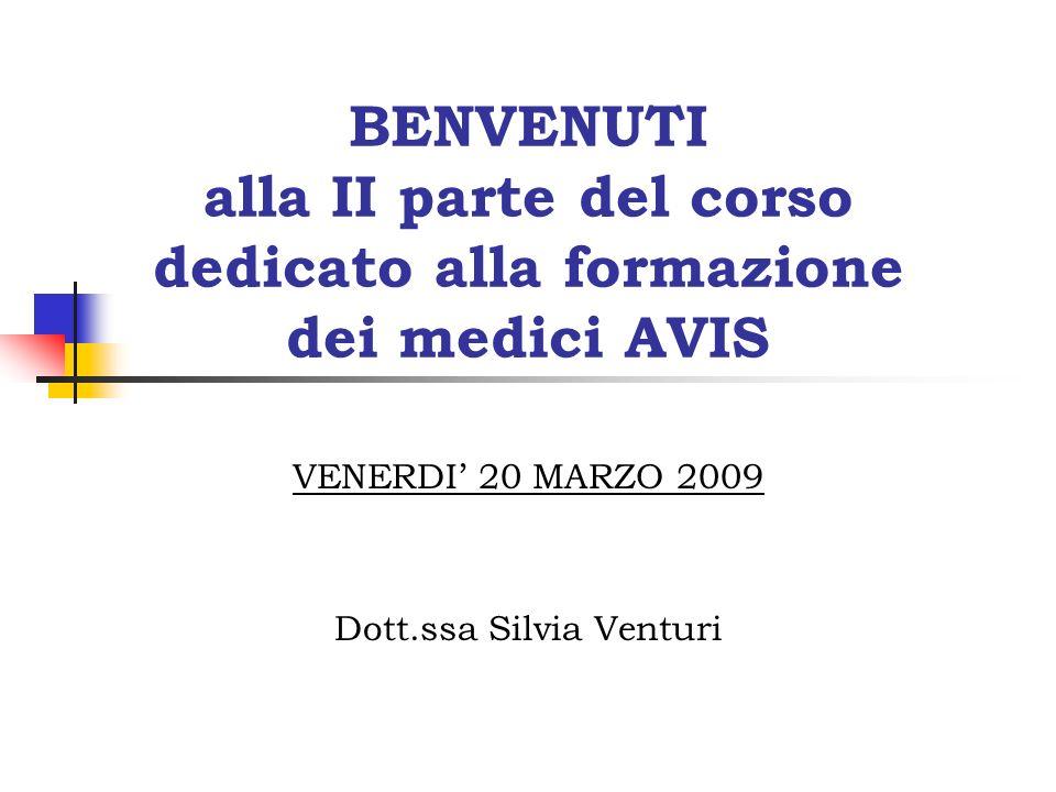 BENVENUTI alla II parte del corso dedicato alla formazione dei medici AVIS VENERDI 20 MARZO 2009 Dott.ssa Silvia Venturi