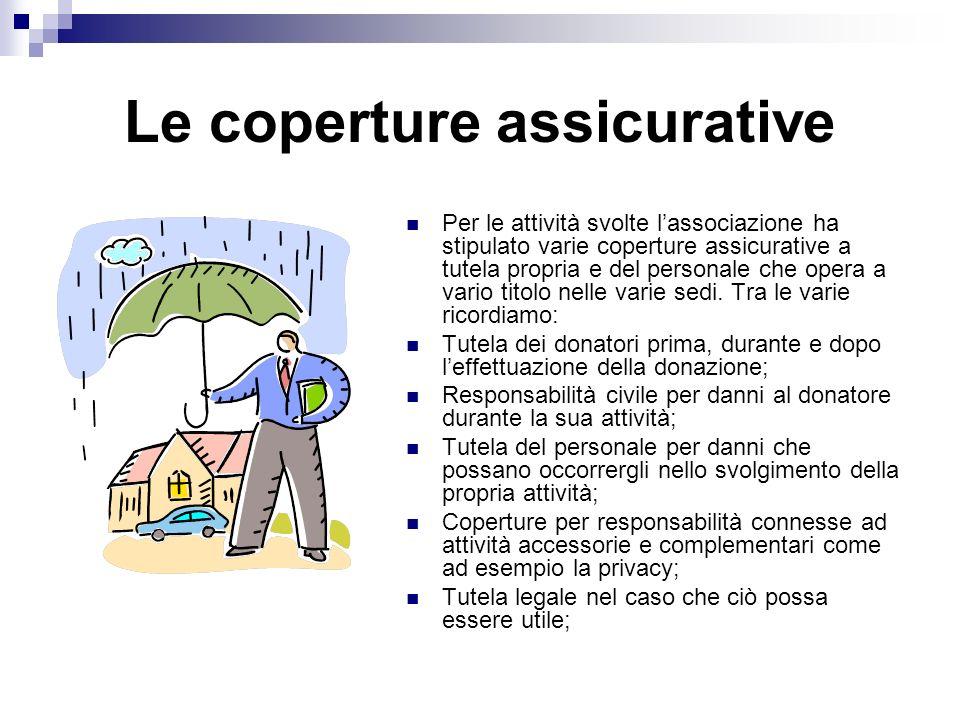 Le coperture assicurative Per le attività svolte lassociazione ha stipulato varie coperture assicurative a tutela propria e del personale che opera a vario titolo nelle varie sedi.