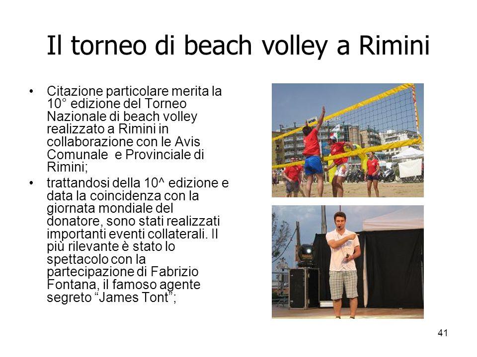41 Il torneo di beach volley a Rimini Citazione particolare merita la 10° edizione del Torneo Nazionale di beach volley realizzato a Rimini in collaborazione con le Avis Comunale e Provinciale di Rimini; trattandosi della 10^ edizione e data la coincidenza con la giornata mondiale del donatore, sono stati realizzati importanti eventi collaterali.