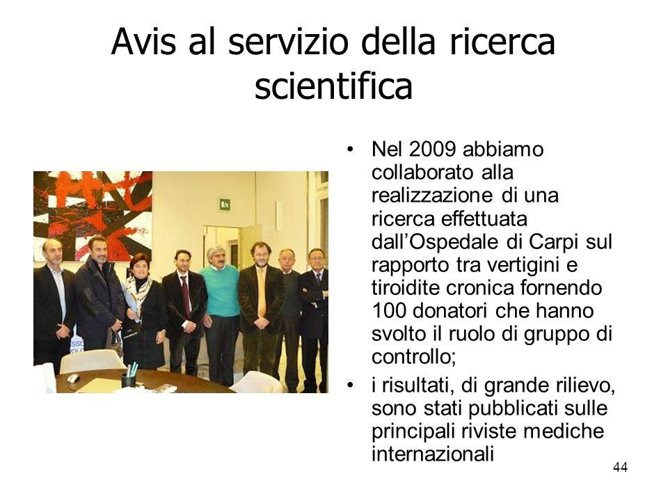44 Avis al servizio della ricerca scientifica Nel 2009 abbiamo collaborato alla realizzazione di una ricerca effettuata dallOspedale di Carpi sul rapporto tra vertigini e tiroidite cronica fornendo 100 donatori che hanno svolto il ruolo di gruppo di controllo; i risultati, di grande rilievo, sono stati pubblicati sulle principali riviste mediche internazionali