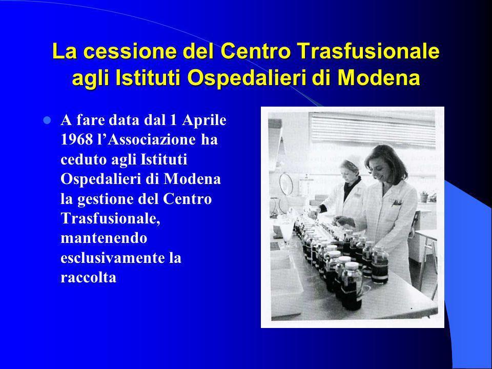 La cessione del Centro Trasfusionale agli Istituti Ospedalieri di Modena A fare data dal 1 Aprile 1968 lAssociazione ha ceduto agli Istituti Ospedalieri di Modena la gestione del Centro Trasfusionale, mantenendo esclusivamente la raccolta