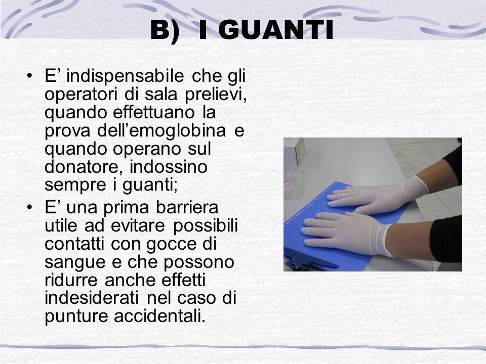 B)I GUANTI E indispensabile che gli operatori di sala prelievi, quando effettuano la prova dellemoglobina e quando operano sul donatore, indossino sem