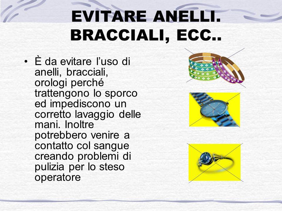 EVITARE ANELLI. BRACCIALI, ECC.. È da evitare luso di anelli, bracciali, orologi perché trattengono lo sporco ed impediscono un corretto lavaggio dell