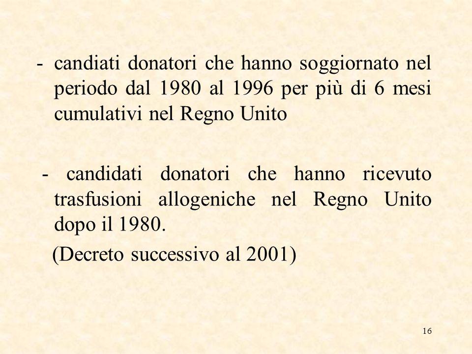 16 -candiati donatori che hanno soggiornato nel periodo dal 1980 al 1996 per più di 6 mesi cumulativi nel Regno Unito - candidati donatori che hanno ricevuto trasfusioni allogeniche nel Regno Unito dopo il 1980.