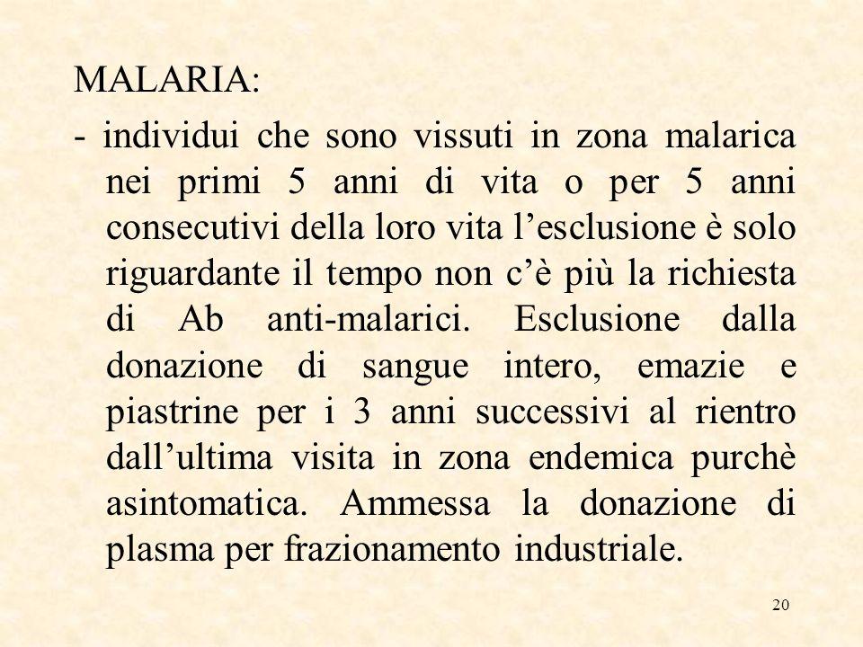 20 MALARIA: - individui che sono vissuti in zona malarica nei primi 5 anni di vita o per 5 anni consecutivi della loro vita lesclusione è solo riguardante il tempo non cè più la richiesta di Ab anti-malarici.