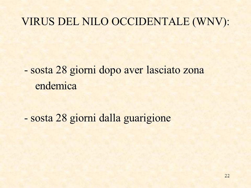 22 VIRUS DEL NILO OCCIDENTALE (WNV): - sosta 28 giorni dopo aver lasciato zona endemica - sosta 28 giorni dalla guarigione