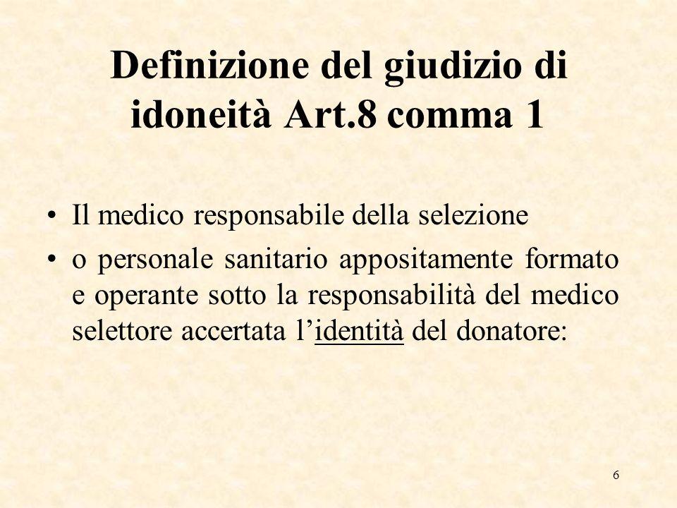 6 Definizione del giudizio di idoneità Art.8 comma 1 Il medico responsabile della selezione o personale sanitario appositamente formato e operante sotto la responsabilità del medico selettore accertata lidentità del donatore:
