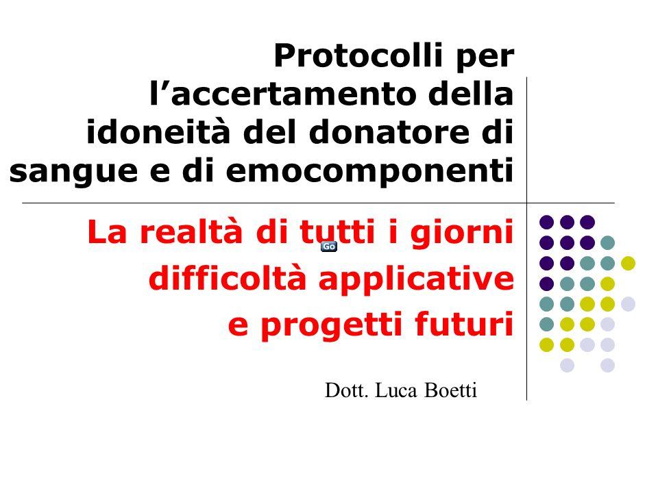 Protocolli per laccertamento della idoneità del donatore di sangue e di emocomponenti La realtà di tutti i giorni difficoltà applicative e progetti futuri Dott.
