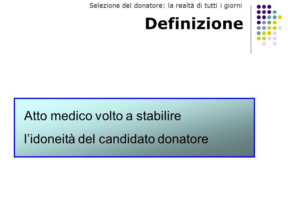 Definizione Atto medico volto a stabilire lidoneità del candidato donatore Selezione del donatore: la realtà di tutti i giorni