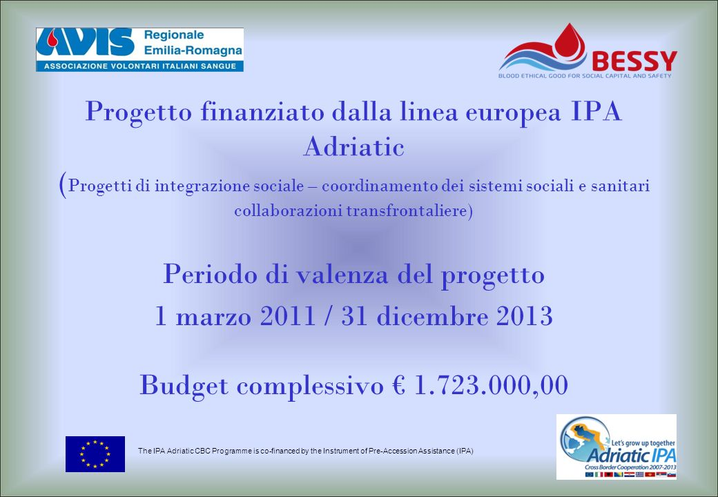 Periodo di valenza del progetto 1 marzo 2011 / 31 dicembre 2013 Budget complessivo 1.723.000,00 The IPA Adriatic CBC Programme is co-financed by the I