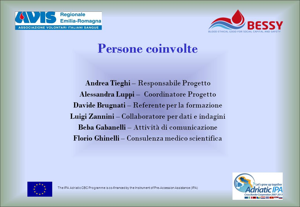 Persone coinvolte Andrea Tieghi – Responsabile Progetto Alessandra Luppi – Coordinatore Progetto Davide Brugnati – Referente per la formazione Luigi Zannini – Collaboratore per dati e indagini Beba Gabanelli – Attività di comunicazione Florio Ghinelli – Consulenza medico scientifica The IPA Adriatic CBC Programme is co-financed by the Instrument of Pre-Accession Assistance (IPA)