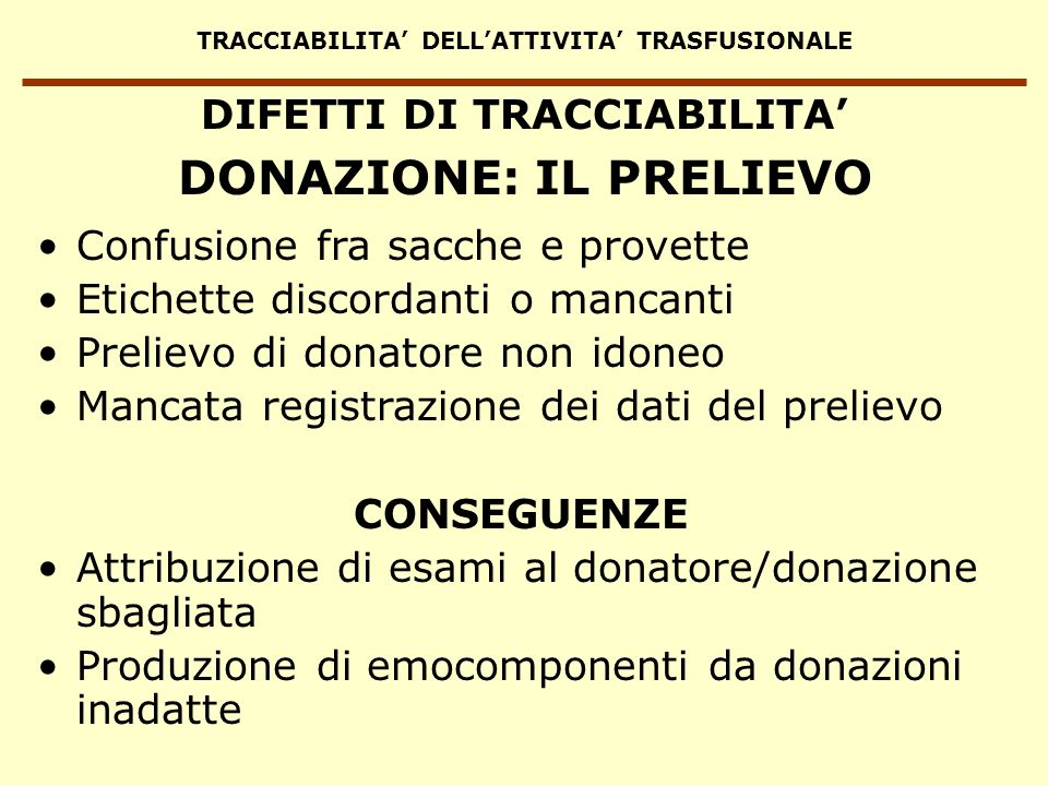 TRACCIABILITA DELLATTIVITA TRASFUSIONALE DIFETTI DI TRACCIABILITA Confusione fra sacche e provette Etichette discordanti o mancanti Prelievo di donato