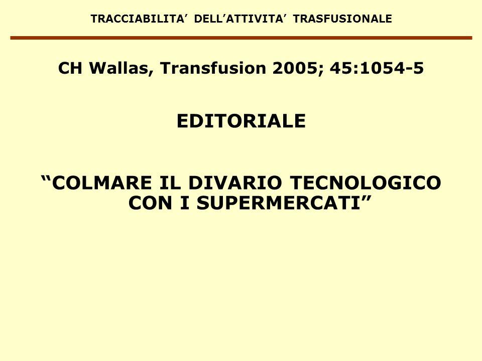 TRACCIABILITA DELLATTIVITA TRASFUSIONALE CH Wallas, Transfusion 2005; 45:1054-5 … quando vado a fare la spesa mi rendo conto che i supermercati sono molto più bravi a tener traccia di una scatola di piselli di quanto facciamo noi con i campioni di sangue dei pazienti e con gli emocomponenti