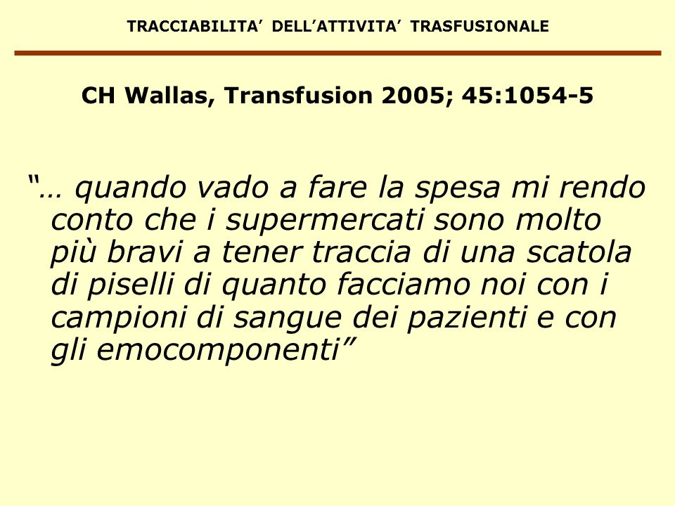 TRACCIABILITA DELLATTIVITA TRASFUSIONALE DIFETTI DI TRACCIABILITA Campioni di sangue/risultati attribuiti alla persona sbagliata Emocomponenti trasfusi alla persona sbagliata o non trasfusi alla persona giusta Reazioni trasfusionali non segnalate CONSEGUENZE Reazioni trasfusionali ed altri effetti collaterali per il ricevente TRASFUSIONE