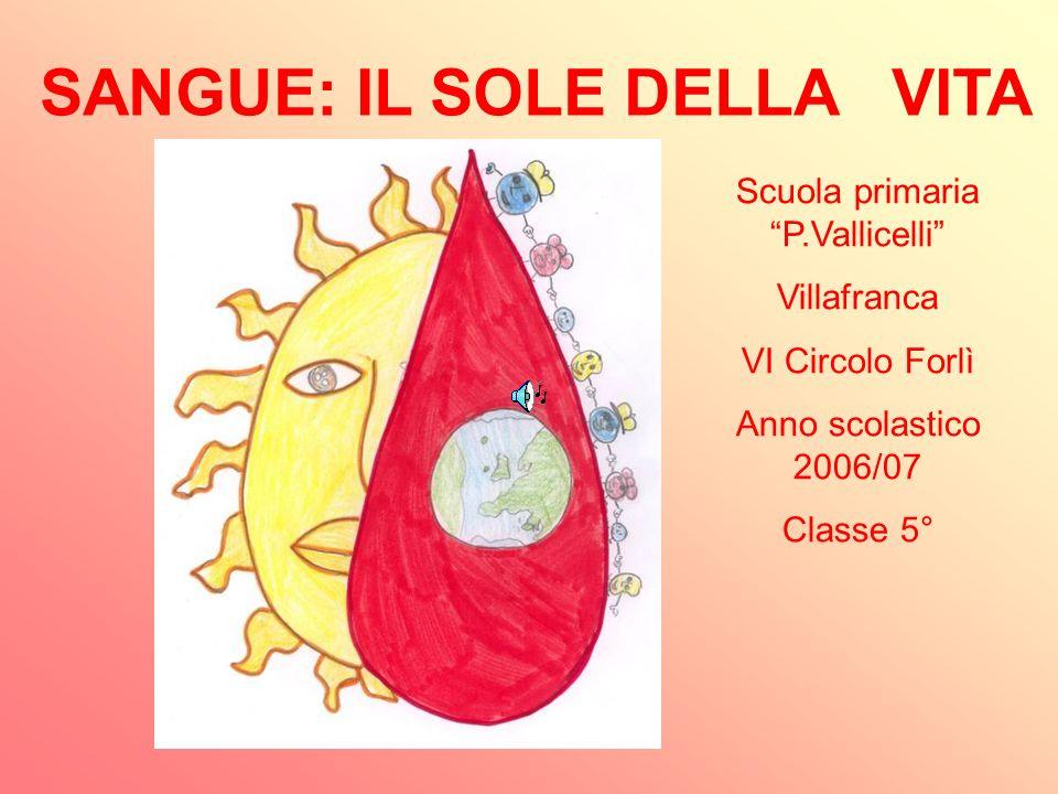 SANGUE: IL SOLE DELLA VITA Scuola primaria P.Vallicelli Villafranca VI Circolo Forlì Anno scolastico 2006/07 Classe 5°