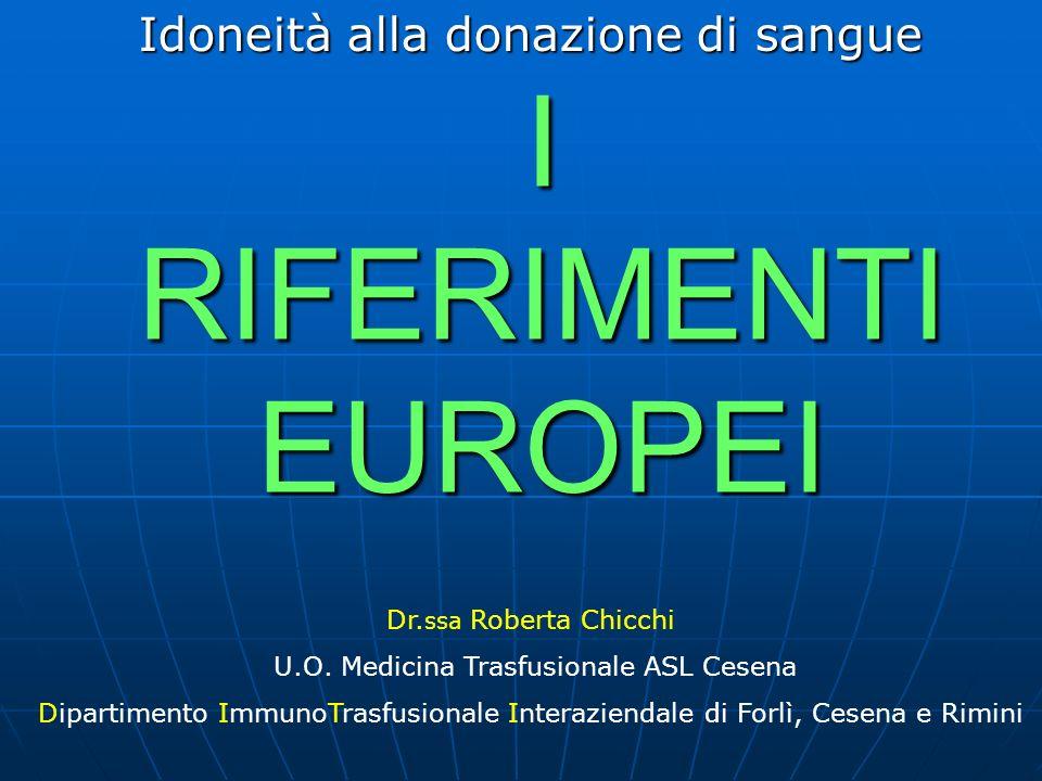 I RIFERIMENTI EUROPEI Idoneità alla donazione di sangue Dr. ssa Roberta Chicchi U.O. Medicina Trasfusionale ASL Cesena Dipartimento ImmunoTrasfusional