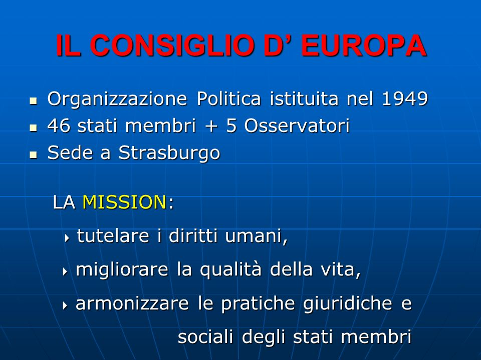 IL CONSIGLIO D EUROPA Organizzazione Politica istituita nel 1949 Organizzazione Politica istituita nel 1949 46 stati membri + 5 Osservatori 46 stati m
