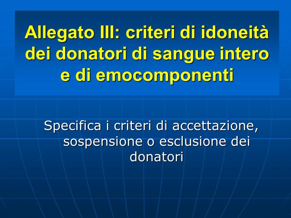 Allegato III: criteri di idoneità dei donatori di sangue intero e di emocomponenti Specifica i criteri di accettazione, sospensione o esclusione dei d