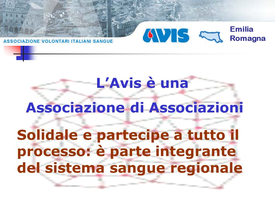 Emilia Romagna LAvis è una Associazione di Associazioni Solidale e partecipe a tutto il processo: è parte integrante del sistema sangue regionale