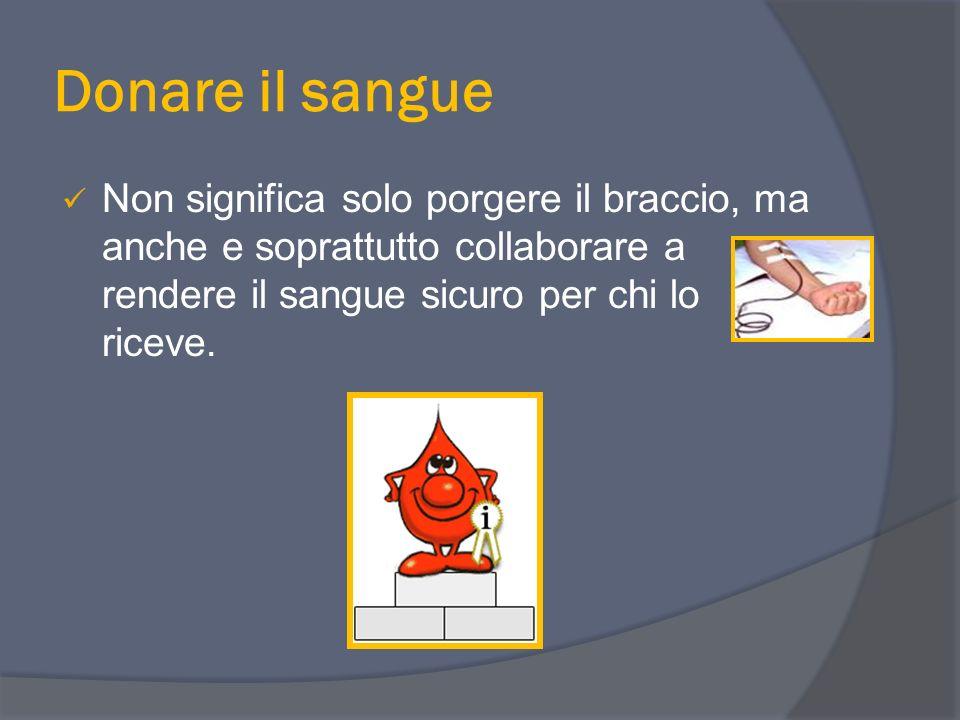 Donare il sangue Non significa solo porgere il braccio, ma anche e soprattutto collaborare a rendere il sangue sicuro per chi lo riceve.