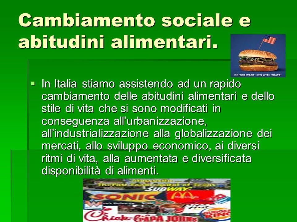 Cambiamento sociale e abitudini alimentari. In Italia stiamo assistendo ad un rapido cambiamento delle abitudini alimentari e dello stile di vita che