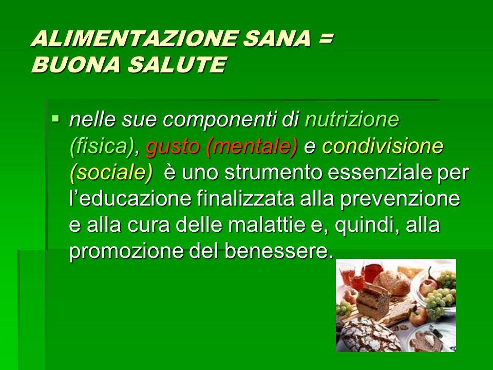 ALIMENTAZIONE SANA = BUONA SALUTE nelle sue componenti di nutrizione (fisica), gusto (mentale) e condivisione (sociale) è uno strumento essenziale per
