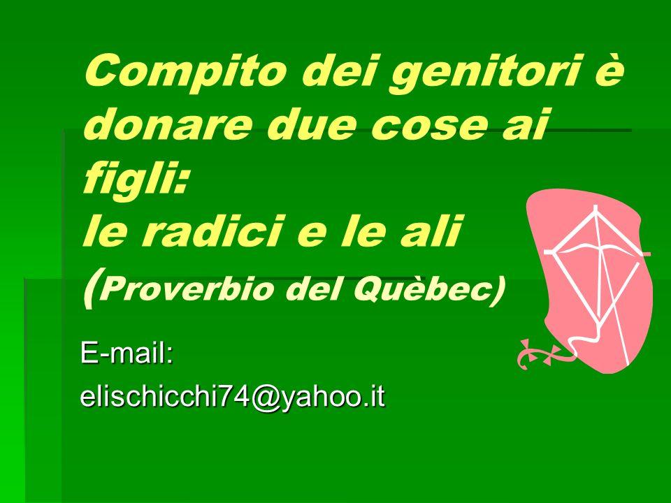 Compito dei genitori è donare due cose ai figli: le radici e le ali ( Proverbio del Quèbec) E-mail:elischicchi74@yahoo.it