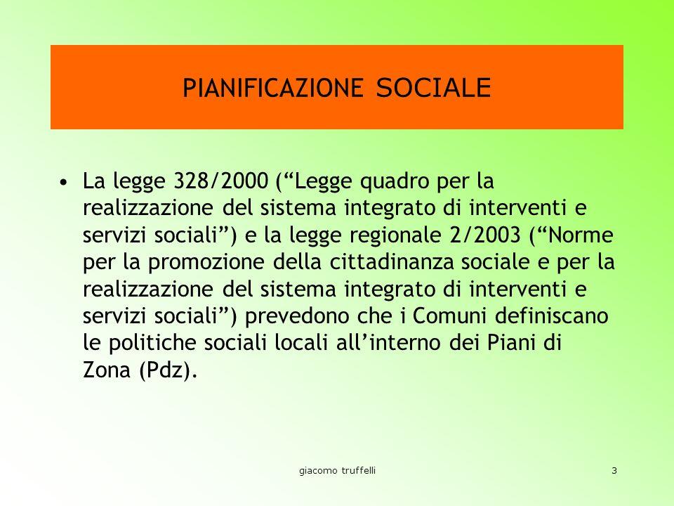 giacomo truffelli3 PIANIFICAZIONE SOCIALE La legge 328/2000 (Legge quadro per la realizzazione del sistema integrato di interventi e servizi sociali) e la legge regionale 2/2003 (Norme per la promozione della cittadinanza sociale e per la realizzazione del sistema integrato di interventi e servizi sociali) prevedono che i Comuni definiscano le politiche sociali locali allinterno dei Piani di Zona (Pdz).