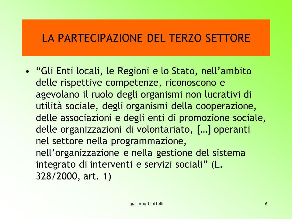 giacomo truffelli6 LA PARTECIPAZIONE DEL TERZO SETTORE Gli Enti locali, le Regioni e lo Stato, nellambito delle rispettive competenze, riconoscono e agevolano il ruolo degli organismi non lucrativi di utilità sociale, degli organismi della cooperazione, delle associazioni e degli enti di promozione sociale, delle organizzazioni di volontariato, […] operanti nel settore nella programmazione, nellorganizzazione e nella gestione del sistema integrato di interventi e servizi sociali (L.