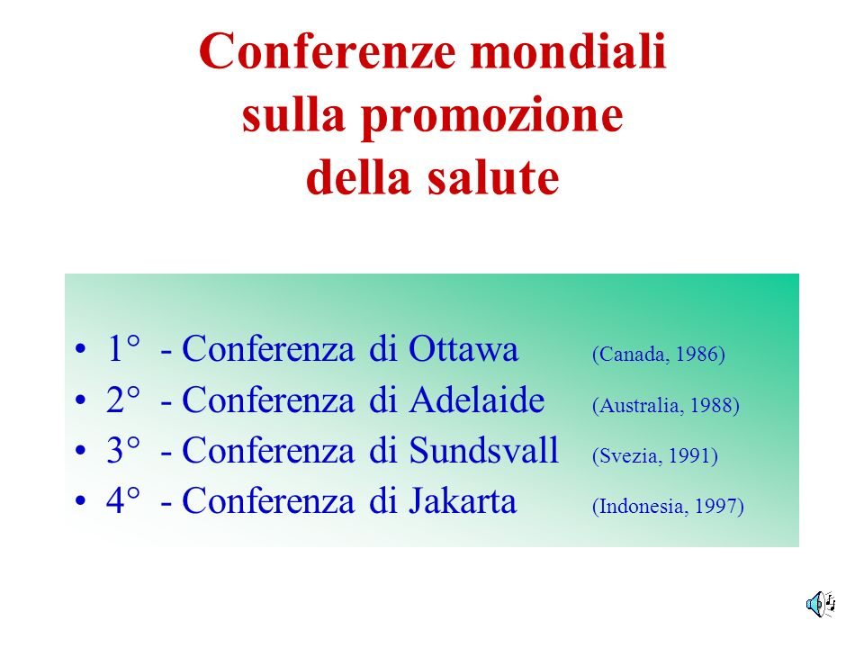 Conferenze mondiali sulla promozione della salute 1° - Conferenza di Ottawa (Canada, 1986) 2° - Conferenza di Adelaide (Australia, 1988) 3° - Conferen