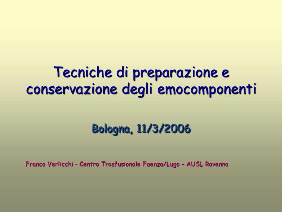 Tecniche di preparazione e conservazione degli emocomponenti Bologna, 11/3/2006 Franco Verlicchi - Centro Trasfusionale Faenza/Lugo – AUSL Ravenna