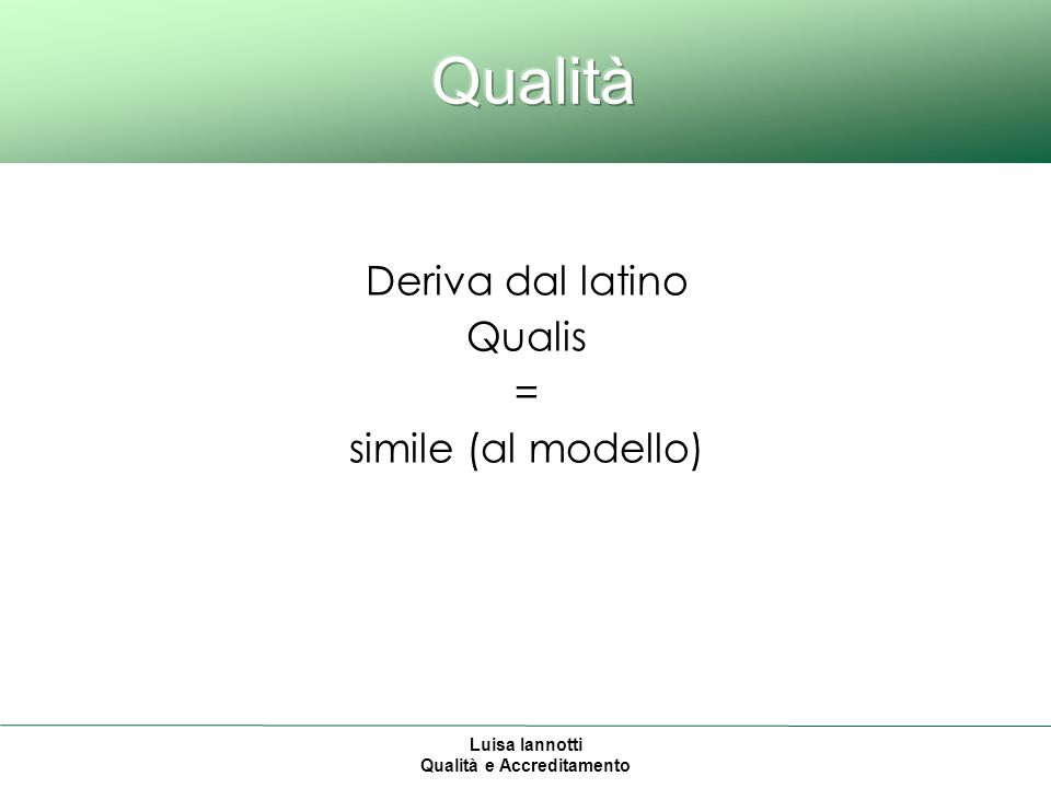 Luisa Iannotti Qualità e Accreditamento Deriva dal latino Qualis = simile (al modello)