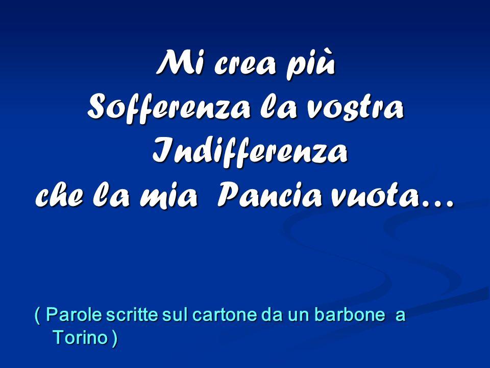 Mi crea più Sofferenza la vostra Indifferenza che la mia Pancia vuota… ( Parole scritte sul cartone da un barbone a Torino )