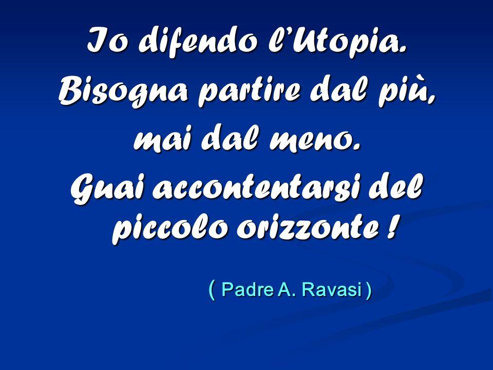 Io difendo lUtopia. Bisogna partire dal più, mai dal meno. Guai accontentarsi del piccolo orizzonte ! ( Padre A. Ravasi ) ( Padre A. Ravasi )