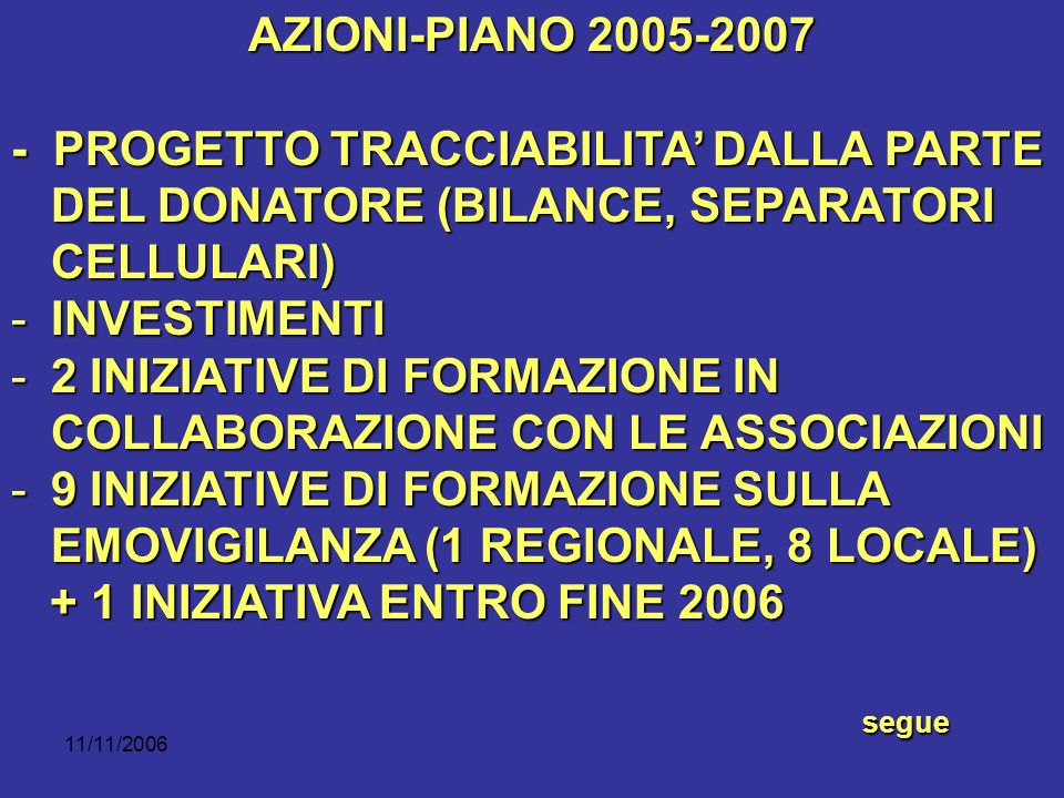 11/11/2006 AZIONI-PIANO 2005-2007 - PROGETTO TRACCIABILITA DALLA PARTE DEL DONATORE (BILANCE, SEPARATORI CELLULARI) -INVESTIMENTI -2 INIZIATIVE DI FORMAZIONE IN COLLABORAZIONE CON LE ASSOCIAZIONI -9 INIZIATIVE DI FORMAZIONE SULLA EMOVIGILANZA (1 REGIONALE, 8 LOCALE) + 1 INIZIATIVA ENTRO FINE 2006 + 1 INIZIATIVA ENTRO FINE 2006seguesegue